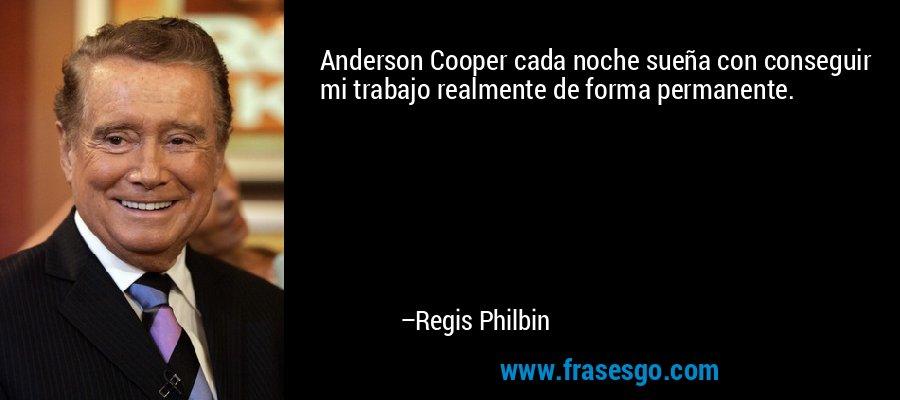 Anderson Cooper cada noche sueña con conseguir mi trabajo realmente de forma permanente. – Regis Philbin