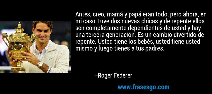 Antes, creo, mamá y papá eran todo, pero ahora, en mi caso, tuve dos nuevas chicas y de repente ellos son completamente dependientes de usted y hay una tercera generación. Es un cambio divertido de repente. Usted tiene los bebés, usted tiene usted mismo y luego tienes a tus padres. – Roger Federer