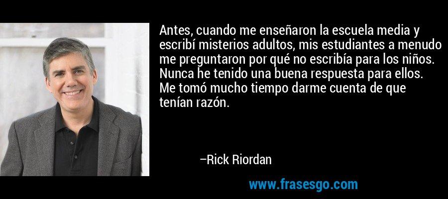 Antes, cuando me enseñaron la escuela media y escribí misterios adultos, mis estudiantes a menudo me preguntaron por qué no escribía para los niños. Nunca he tenido una buena respuesta para ellos. Me tomó mucho tiempo darme cuenta de que tenían razón. – Rick Riordan