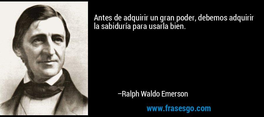 Antes de adquirir un gran poder, debemos adquirir la sabiduría para usarla bien. – Ralph Waldo Emerson