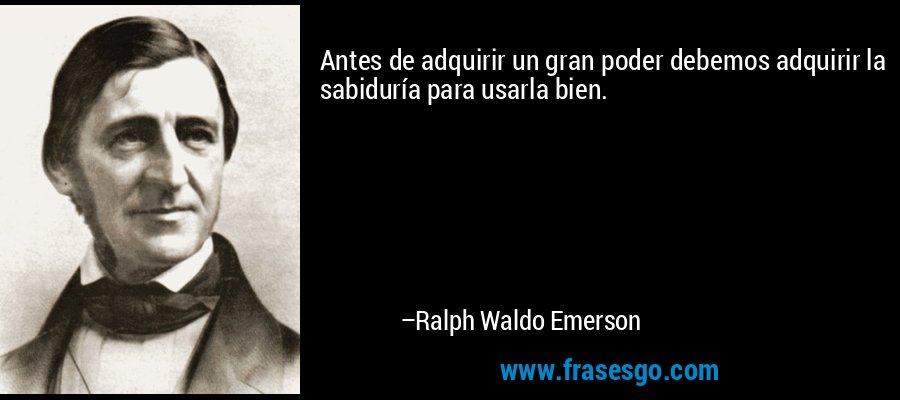 Antes de adquirir un gran poder debemos adquirir la sabiduría para usarla bien. – Ralph Waldo Emerson