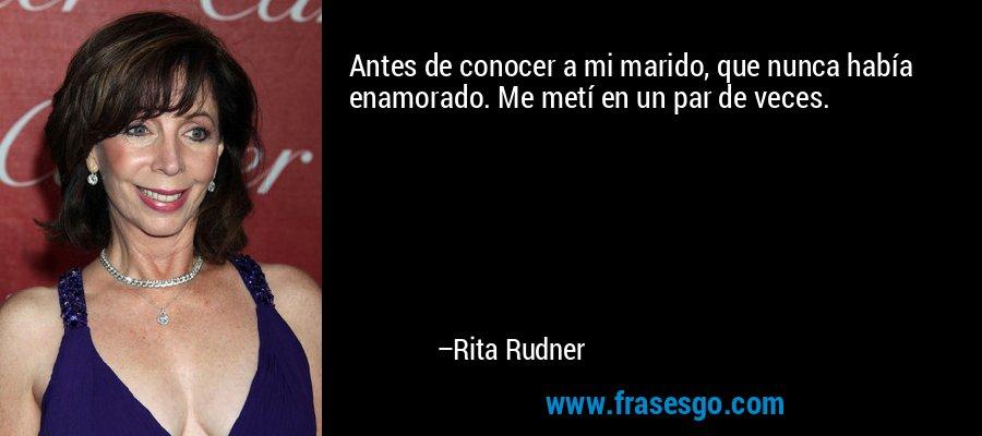 Antes de conocer a mi marido, que nunca había enamorado. Me metí en un par de veces. – Rita Rudner