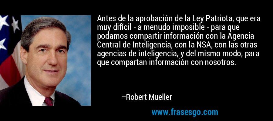 Antes de la aprobación de la Ley Patriota, que era muy difícil - a menudo imposible - para que podamos compartir información con la Agencia Central de Inteligencia, con la NSA, con las otras agencias de inteligencia, y del mismo modo, para que compartan información con nosotros. – Robert Mueller