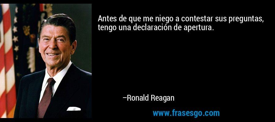 Antes de que me niego a contestar sus preguntas, tengo una declaración de apertura. – Ronald Reagan