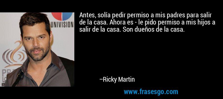 Antes, solía pedir permiso a mis padres para salir de la casa. Ahora es - le pido permiso a mis hijos a salir de la casa. Son dueños de la casa. – Ricky Martin