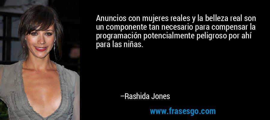 Anuncios con mujeres reales y la belleza real son un componente tan necesario para compensar la programación potencialmente peligroso por ahí para las niñas. – Rashida Jones