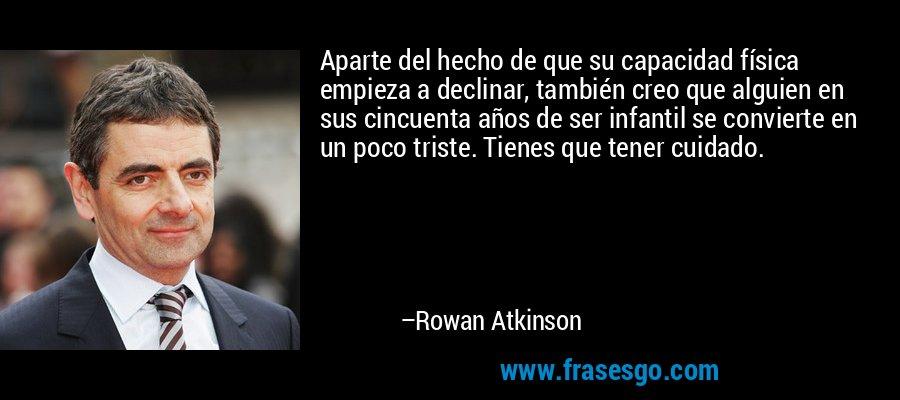 Aparte del hecho de que su capacidad física empieza a declinar, también creo que alguien en sus cincuenta años de ser infantil se convierte en un poco triste. Tienes que tener cuidado. – Rowan Atkinson