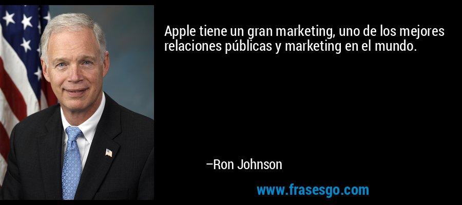 Apple tiene un gran marketing, uno de los mejores relaciones públicas y marketing en el mundo. – Ron Johnson