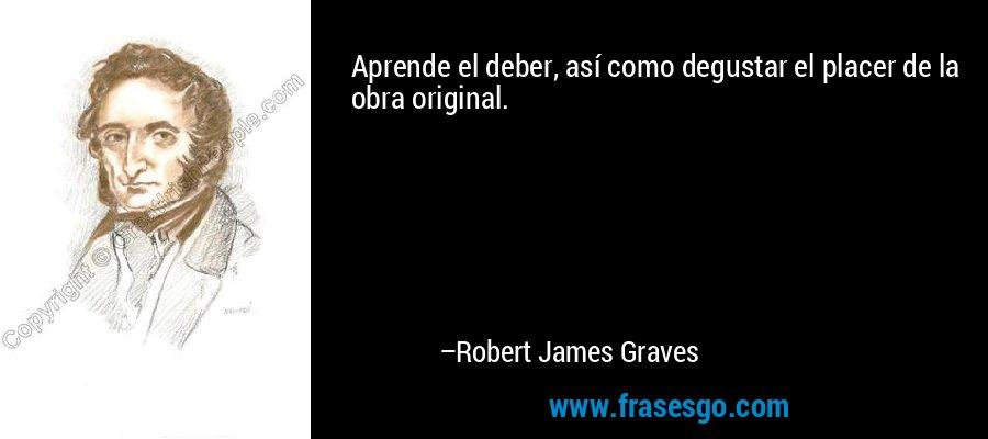 Aprende el deber, así como degustar el placer de la obra original. – Robert James Graves