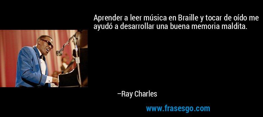 Aprender a leer música en Braille y tocar de oído me ayudó a desarrollar una buena memoria maldita. – Ray Charles