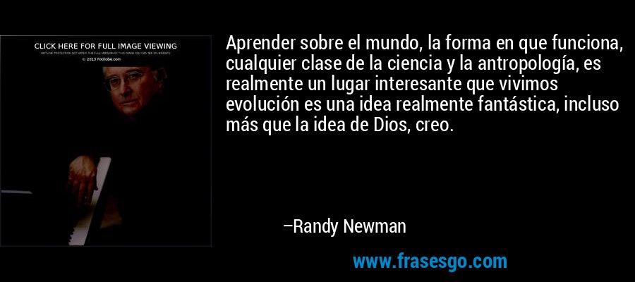 Aprender sobre el mundo, la forma en que funciona, cualquier clase de la ciencia y la antropología, es realmente un lugar interesante que vivimos evolución es una idea realmente fantástica, incluso más que la idea de Dios, creo. – Randy Newman
