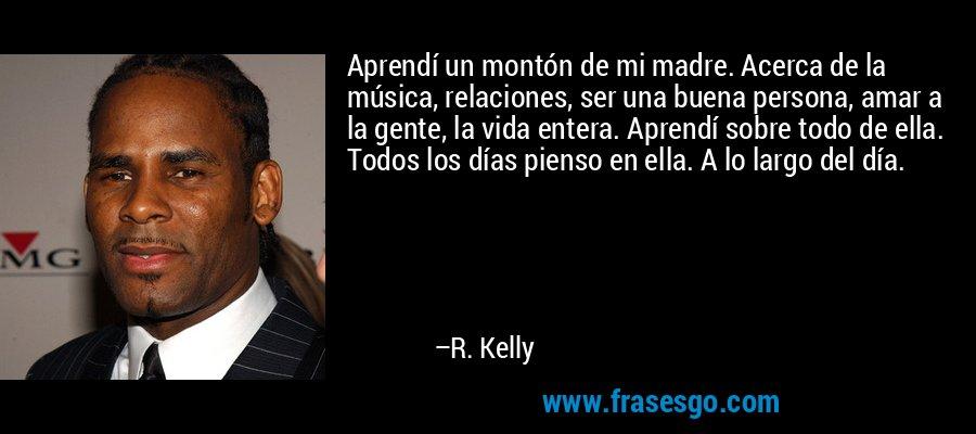 Aprendí un montón de mi madre. Acerca de la música, relaciones, ser una buena persona, amar a la gente, la vida entera. Aprendí sobre todo de ella. Todos los días pienso en ella. A lo largo del día. – R. Kelly