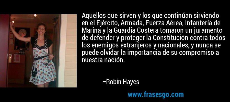 Aquellos que sirven y los que continúan sirviendo en el Ejército, Armada, Fuerza Aérea, Infantería de Marina y la Guardia Costera tomaron un juramento de defender y proteger la Constitución contra todos los enemigos extranjeros y nacionales, y nunca se puede olvidar la importancia de su compromiso a nuestra nación. – Robin Hayes