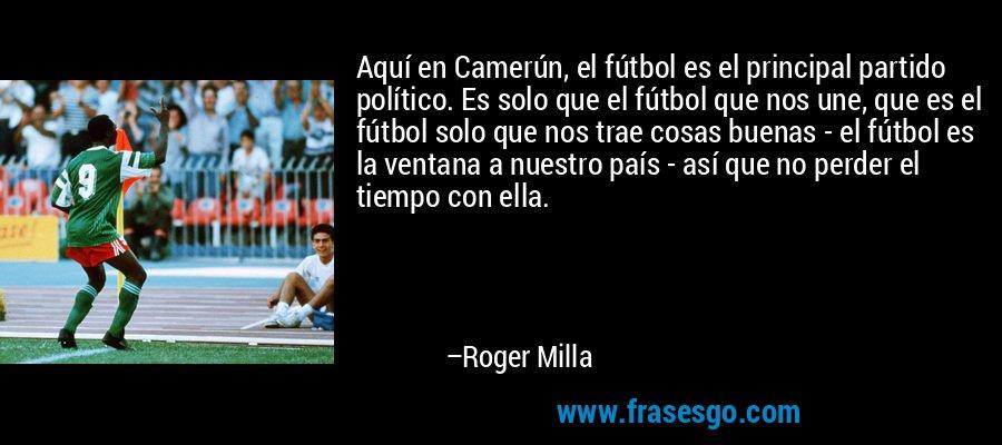 Aquí en Camerún, el fútbol es el principal partido político. Es solo que el fútbol que nos une, que es el fútbol solo que nos trae cosas buenas - el fútbol es la ventana a nuestro país - así que no perder el tiempo con ella. – Roger Milla