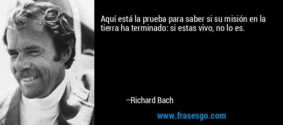 Aquí está la prueba para saber si su misión en la tierra ha terminado: si estas vivo, no lo es. – Richard Bach