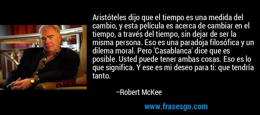Aristóteles dijo que el tiempo es una medida del cambio, y esta película es acerca de cambiar en el tiempo, a través del tiempo, sin dejar de ser la misma persona. Eso es una paradoja filosófica y un dilema moral. Pero 'Casablanca' dice que es posible. Usted puede tener ambas cosas. Eso es lo que significa. Y ese es mi deseo para ti: que tendría tanto. – Robert McKee