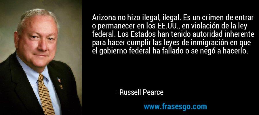 Arizona no hizo ilegal, ilegal. Es un crimen de entrar o permanecer en los EE.UU., en violación de la ley federal. Los Estados han tenido autoridad inherente para hacer cumplir las leyes de inmigración en que el gobierno federal ha fallado o se negó a hacerlo. – Russell Pearce