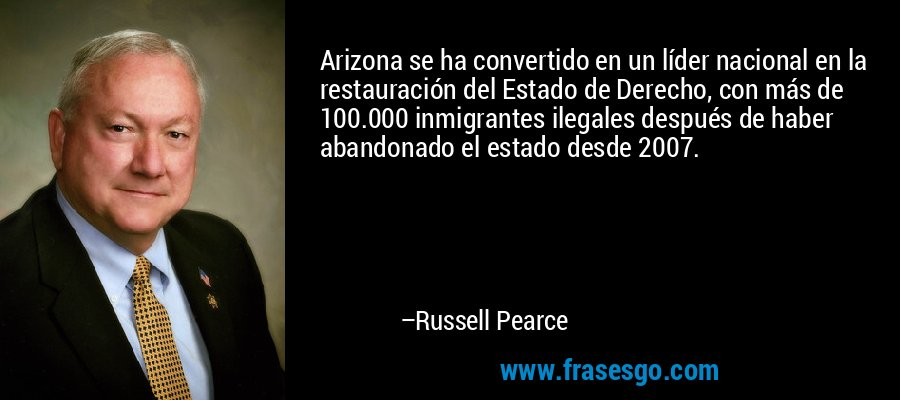 Arizona se ha convertido en un líder nacional en la restauración del Estado de Derecho, con más de 100.000 inmigrantes ilegales después de haber abandonado el estado desde 2007. – Russell Pearce