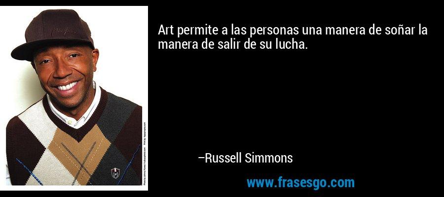 Art permite a las personas una manera de soñar la manera de salir de su lucha. – Russell Simmons