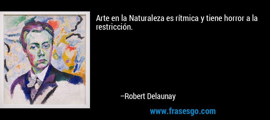 Arte en la Naturaleza es rítmica y tiene horror a la restricción. – Robert Delaunay
