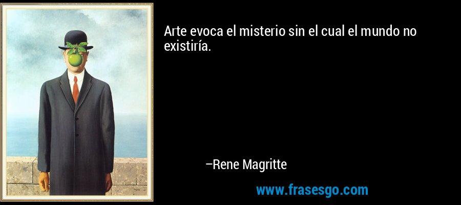 Arte evoca el misterio sin el cual el mundo no existiría. – Rene Magritte