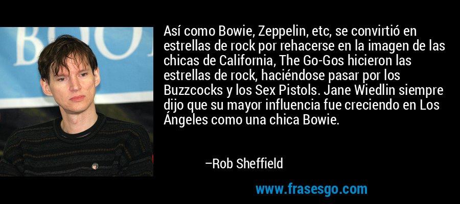 Así como Bowie, Zeppelin, etc, se convirtió en estrellas de rock por rehacerse en la imagen de las chicas de California, The Go-Gos hicieron las estrellas de rock, haciéndose pasar por los Buzzcocks y los Sex Pistols. Jane Wiedlin siempre dijo que su mayor influencia fue creciendo en Los Ángeles como una chica Bowie. – Rob Sheffield