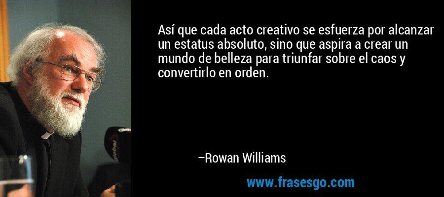 Así que cada acto creativo se esfuerza por alcanzar un estatus absoluto, sino que aspira a crear un mundo de belleza para triunfar sobre el caos y convertirlo en orden. – Rowan Williams