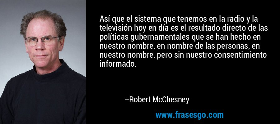Así que el sistema que tenemos en la radio y la televisión hoy en día es el resultado directo de las políticas gubernamentales que se han hecho en nuestro nombre, en nombre de las personas, en nuestro nombre, pero sin nuestro consentimiento informado. – Robert McChesney