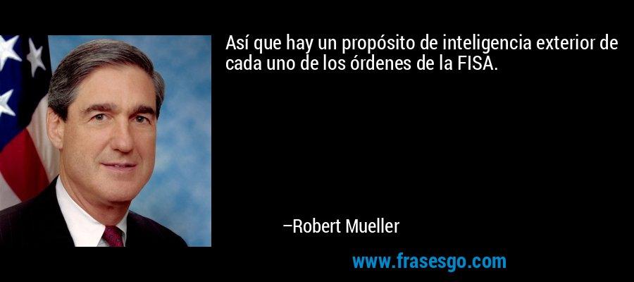 Así que hay un propósito de inteligencia exterior de cada uno de los órdenes de la FISA. – Robert Mueller