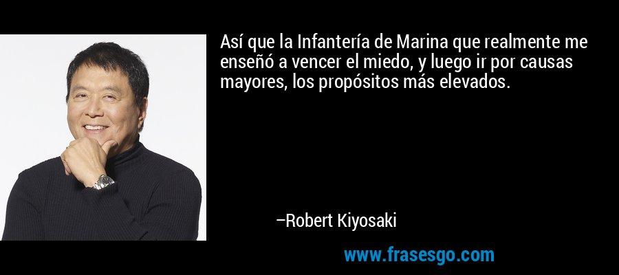 Así que la Infantería de Marina que realmente me enseñó a vencer el miedo, y luego ir por causas mayores, los propósitos más elevados. – Robert Kiyosaki