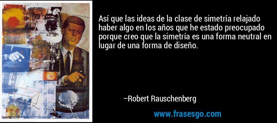 Así que las ideas de la clase de simetría relajado haber algo en los años que he estado preocupado porque creo que la simetría es una forma neutral en lugar de una forma de diseño. – Robert Rauschenberg