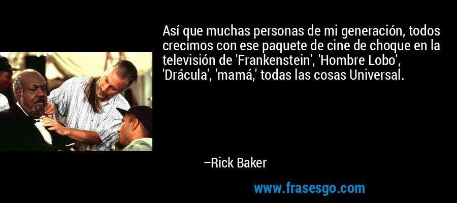 Así que muchas personas de mi generación, todos crecimos con ese paquete de cine de choque en la televisión de 'Frankenstein', 'Hombre Lobo', 'Drácula', 'mamá,' todas las cosas Universal. – Rick Baker
