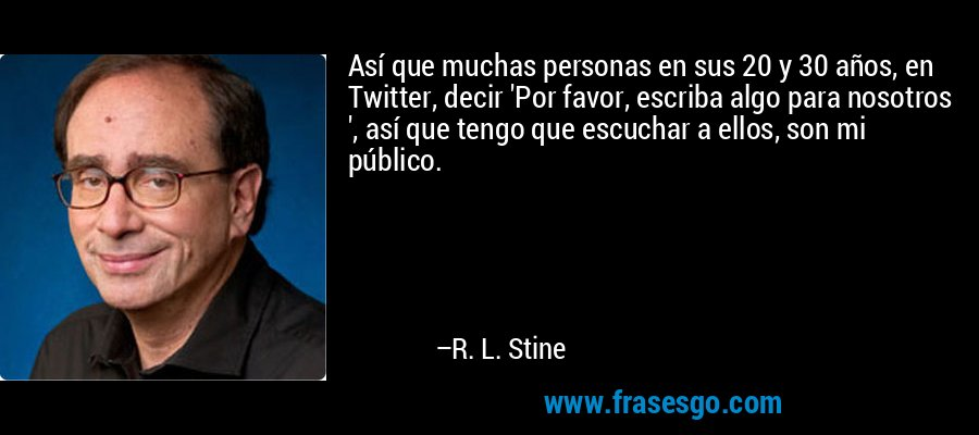 Así que muchas personas en sus 20 y 30 años, en Twitter, decir 'Por favor, escriba algo para nosotros ', así que tengo que escuchar a ellos, son mi público. – R. L. Stine
