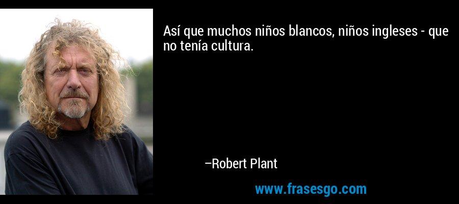 Así que muchos niños blancos, niños ingleses - que no tenía cultura. – Robert Plant