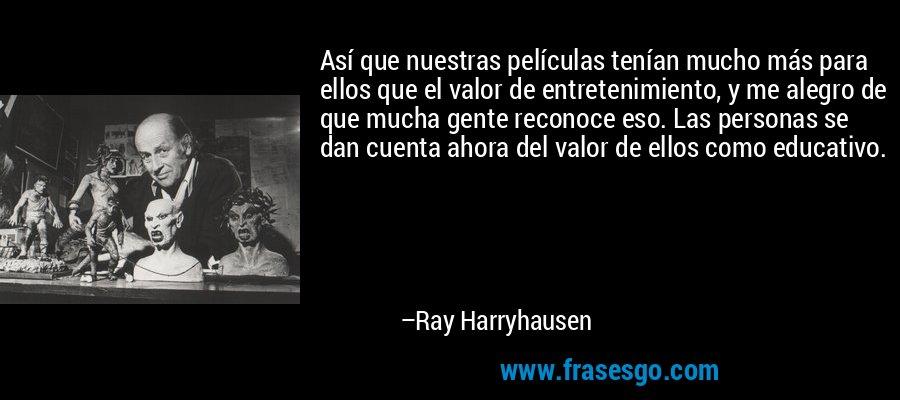 Así que nuestras películas tenían mucho más para ellos que el valor de entretenimiento, y me alegro de que mucha gente reconoce eso. Las personas se dan cuenta ahora del valor de ellos como educativo. – Ray Harryhausen