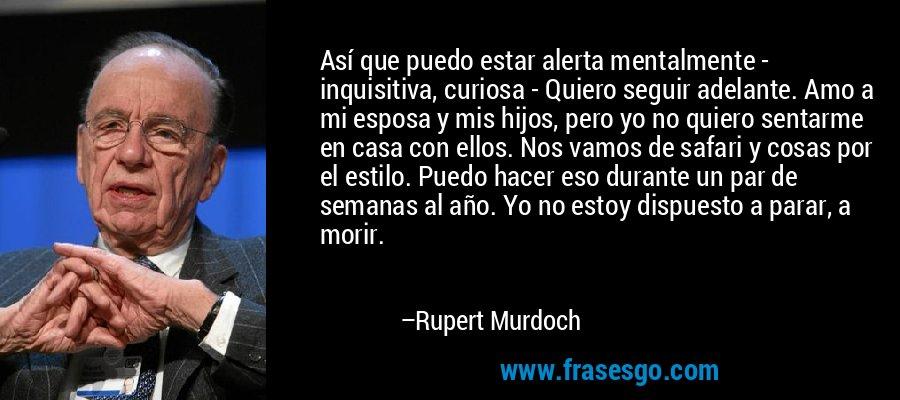 Así que puedo estar alerta mentalmente - inquisitiva, curiosa - Quiero seguir adelante. Amo a mi esposa y mis hijos, pero yo no quiero sentarme en casa con ellos. Nos vamos de safari y cosas por el estilo. Puedo hacer eso durante un par de semanas al año. Yo no estoy dispuesto a parar, a morir. – Rupert Murdoch
