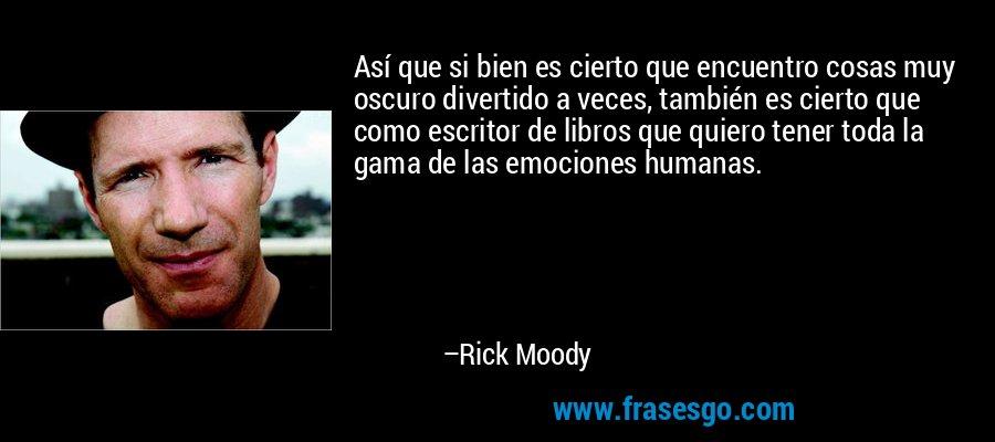Así que si bien es cierto que encuentro cosas muy oscuro divertido a veces, también es cierto que como escritor de libros que quiero tener toda la gama de las emociones humanas. – Rick Moody