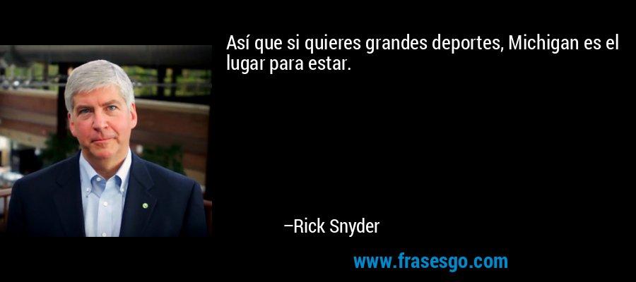 Así que si quieres grandes deportes, Michigan es el lugar para estar. – Rick Snyder
