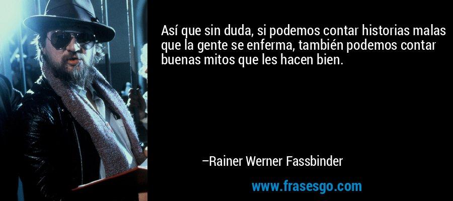 Así que sin duda, si podemos contar historias malas que la gente se enferma, también podemos contar buenas mitos que les hacen bien. – Rainer Werner Fassbinder