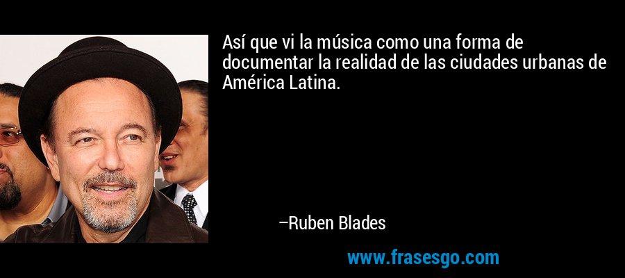 Así que vi la música como una forma de documentar la realidad de las ciudades urbanas de América Latina. – Ruben Blades