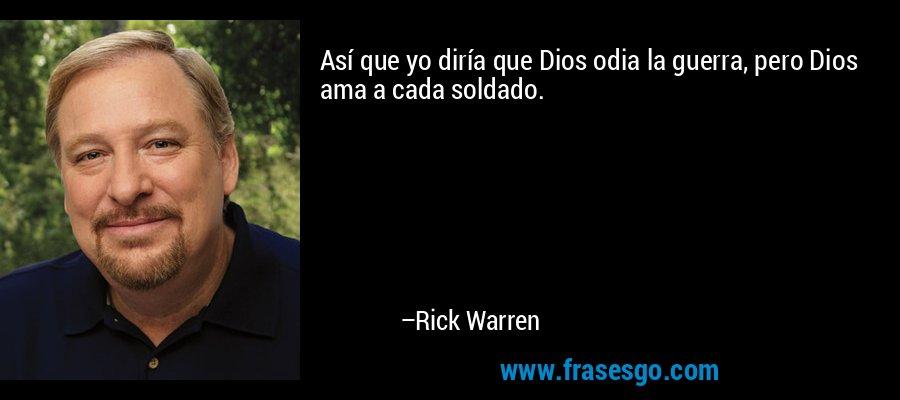 Así que yo diría que Dios odia la guerra, pero Dios ama a cada soldado. – Rick Warren