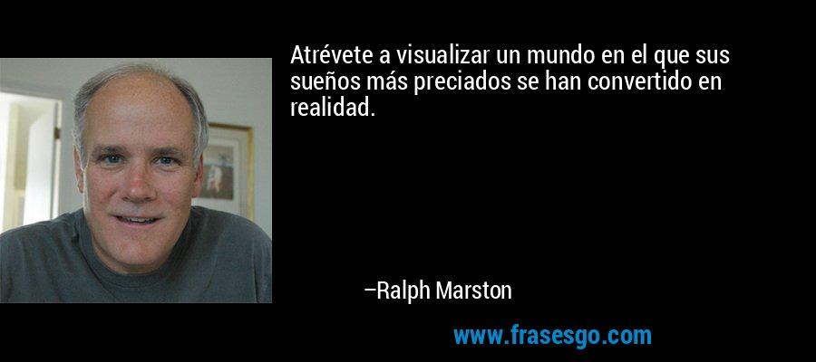 Atrévete a visualizar un mundo en el que sus sueños más preciados se han convertido en realidad. – Ralph Marston