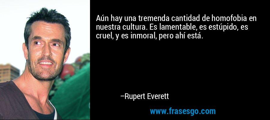 Aún hay una tremenda cantidad de homofobia en nuestra cultura. Es lamentable, es estúpido, es cruel, y es inmoral, pero ahí está. – Rupert Everett