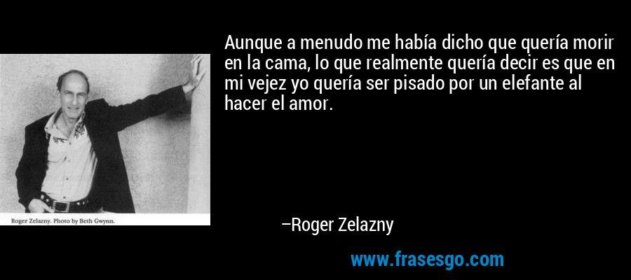 Aunque a menudo me había dicho que quería morir en la cama, lo que realmente quería decir es que en mi vejez yo quería ser pisado por un elefante al hacer el amor. – Roger Zelazny