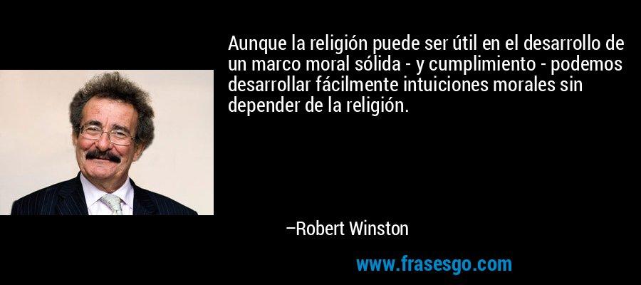 Aunque la religión puede ser útil en el desarrollo de un marco moral sólida - y cumplimiento - podemos desarrollar fácilmente intuiciones morales sin depender de la religión. – Robert Winston