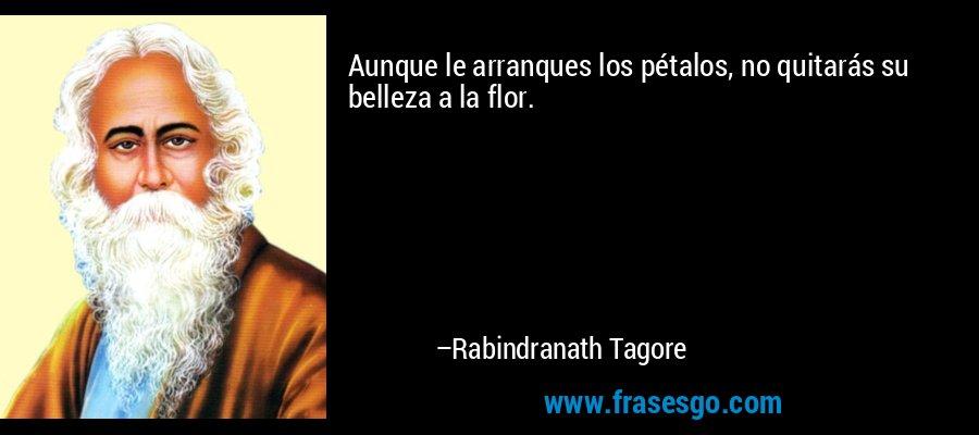 Aunque le arranques los pétalos, no quitarás su belleza a la flor. – Rabindranath Tagore