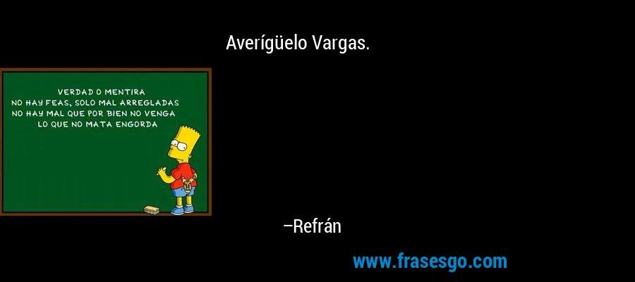 Averígüelo Vargas. – Refrán