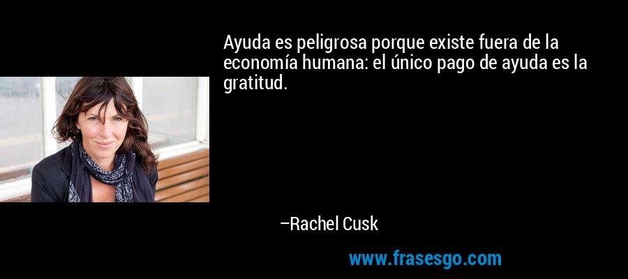 Ayuda es peligrosa porque existe fuera de la economía humana: el único pago de ayuda es la gratitud. – Rachel Cusk