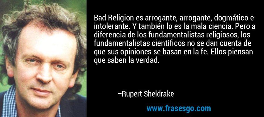 Bad Religion es arrogante, arrogante, dogmático e intolerante. Y también lo es la mala ciencia. Pero a diferencia de los fundamentalistas religiosos, los fundamentalistas científicos no se dan cuenta de que sus opiniones se basan en la fe. Ellos piensan que saben la verdad. – Rupert Sheldrake