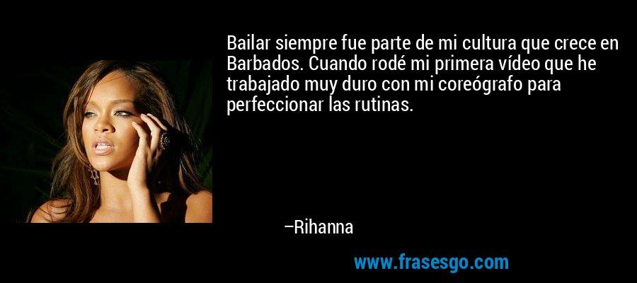 Bailar siempre fue parte de mi cultura que crece en Barbados. Cuando rodé mi primera vídeo que he trabajado muy duro con mi coreógrafo para perfeccionar las rutinas. – Rihanna